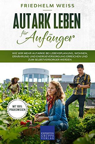 Autark leben für Anfänger: Wie wir mehr Autarkie bei Lebensplanung, Wohnen, Ernährung und Energieversorgung erreichen und zum Selbstversorger werden