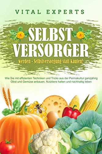 SELBSTVERSORGER WERDEN - Selbstversorgung statt kaufen!: Wie Sie mit effizienten Techniken und Tricks aus der Permakultur ganzjährig Obst und Gemüse anbauen, Nutztiere halten und nachhaltig leben