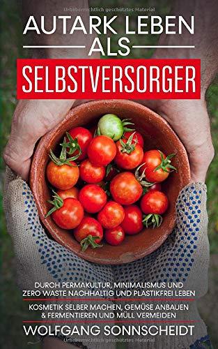Autark leben als Selbstversorger: Durch Permakultur, Minimalismus und Zero Waste nachhaltig und plastikfrei leben - Kosmetik selber machen, Gemüse anbauen & fermentieren und Müll vermeiden